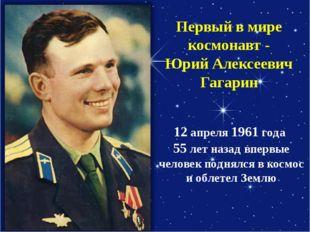 Первый в мире космонавт - Юрий Алексеевич Гагарин 12 апреля 1961 года 55 лет