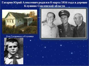 Гагарин Юрий Алексеевич родился 8 марта 1934 года в деревне Клушино Смоленско