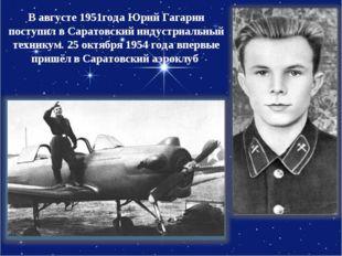 Вавгусте 1951года Юрий Гагарин поступил вСаратовский индустриальный технику