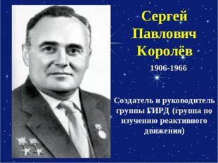 Сергей Павлович Королёв Создатель и руководитель группы ГИРД (группа по изуче