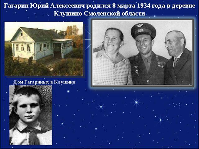 Гагарин Юрий Алексеевич родился 8 марта 1934 года в деревне Клушино Смоленско...