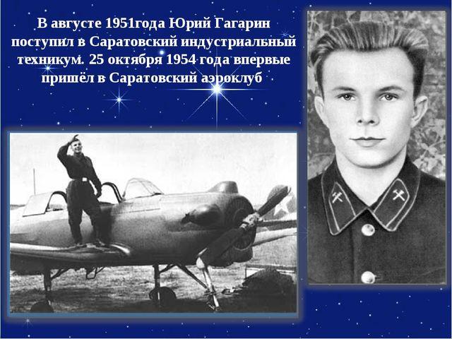 Вавгусте 1951года Юрий Гагарин поступил вСаратовский индустриальный технику...