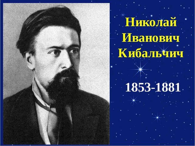 Николай Иванович Кибальчич 1853-1881