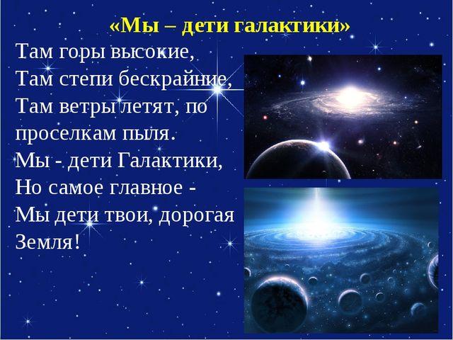 «Мы – дети галактики» Там горы высокие, Там степи бескрайние, Там ветры летят...