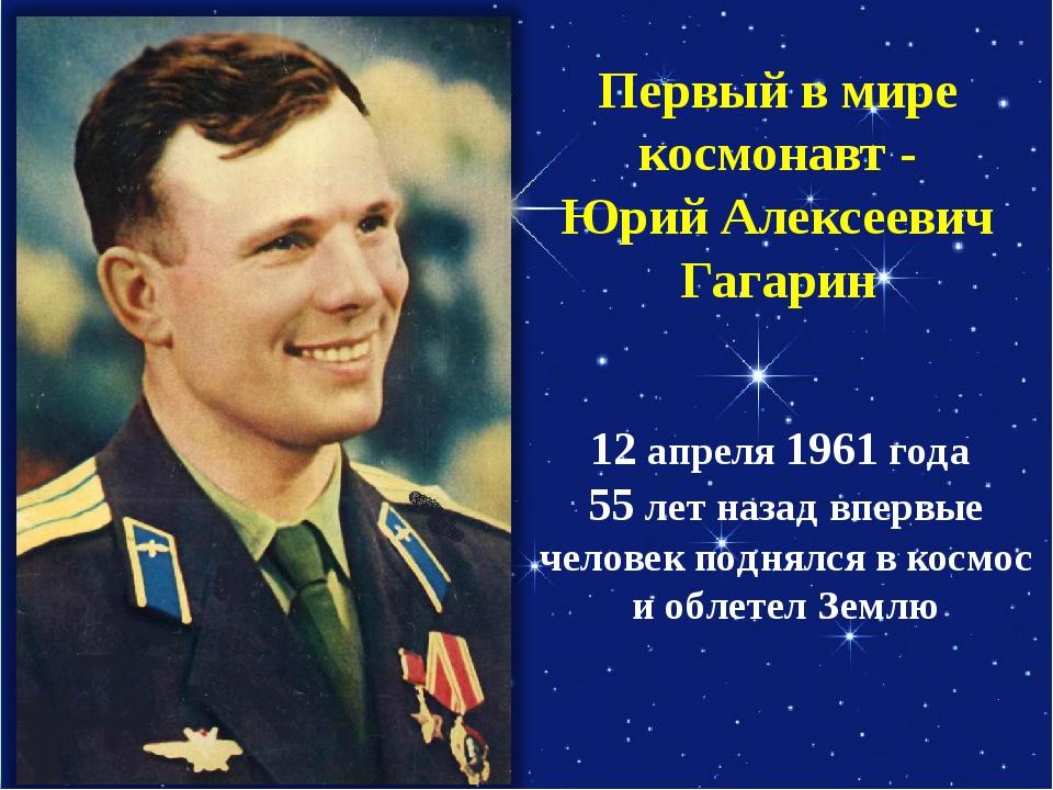 Первый в мире космонавт - Юрий Алексеевич Гагарин 12 апреля 1961 года 55 лет...