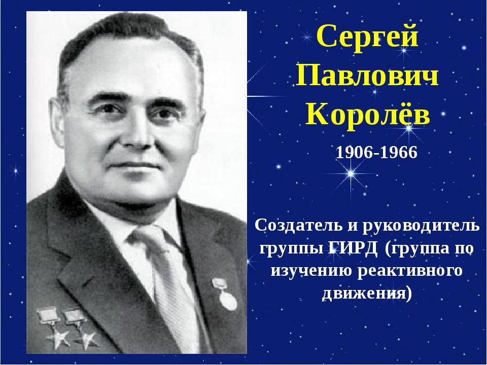 Сергей Павлович Королёв Создатель и руководитель группы ГИРД (группа по изуче...