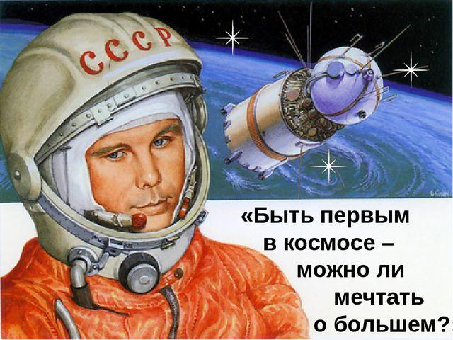 «Быть первым в космосе – можно ли мечтать о большем?»