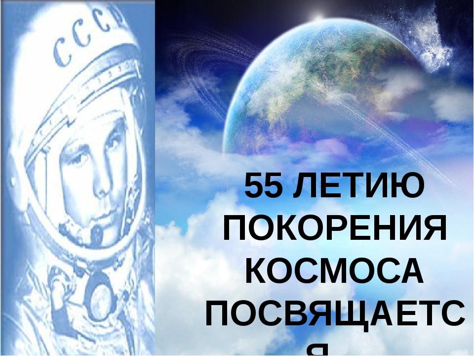 55 ЛЕТИЮ ПОКОРЕНИЯ КОСМОСА ПОСВЯЩАЕТСЯ…