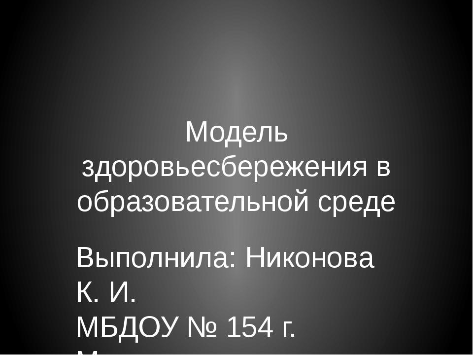Модель здоровьесбережения в образовательной среде Выполнила: Никонова К. И. М...