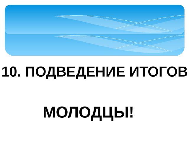 10. ПОДВЕДЕНИЕ ИТОГОВ МОЛОДЦЫ!