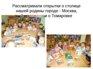 Рассматривали открытки о столице нашей родины городе - Москва, беседовали и о