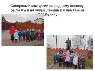 Совершали экскурсии по родному поселку: были мы и на улице Ленина и у памятни