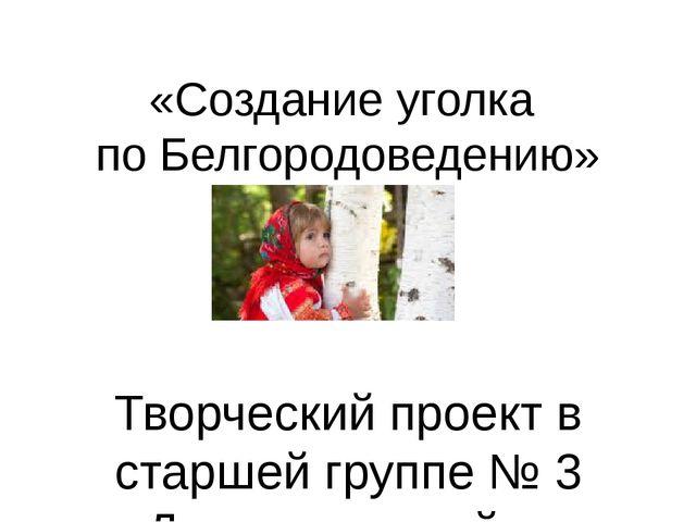 «Создание уголка по Белгородоведению» Творческий проект в старшей группе № 3...