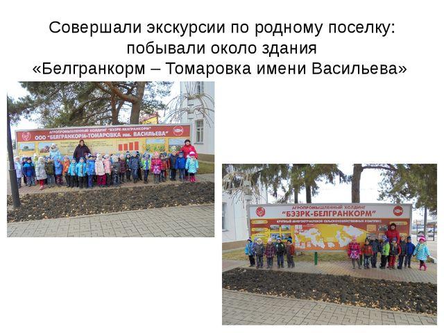 Совершали экскурсии по родному поселку: побывали около здания «Белгранкорм –...
