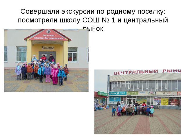 Совершали экскурсии по родному поселку: посмотрели школу СОШ № 1 и центральны...