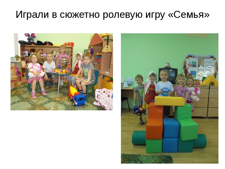 Играли в сюжетно ролевую игру «Семья»