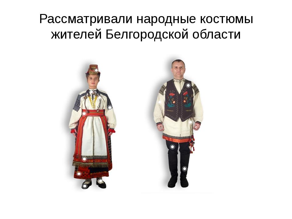 Рассматривали народные костюмы жителей Белгородской области