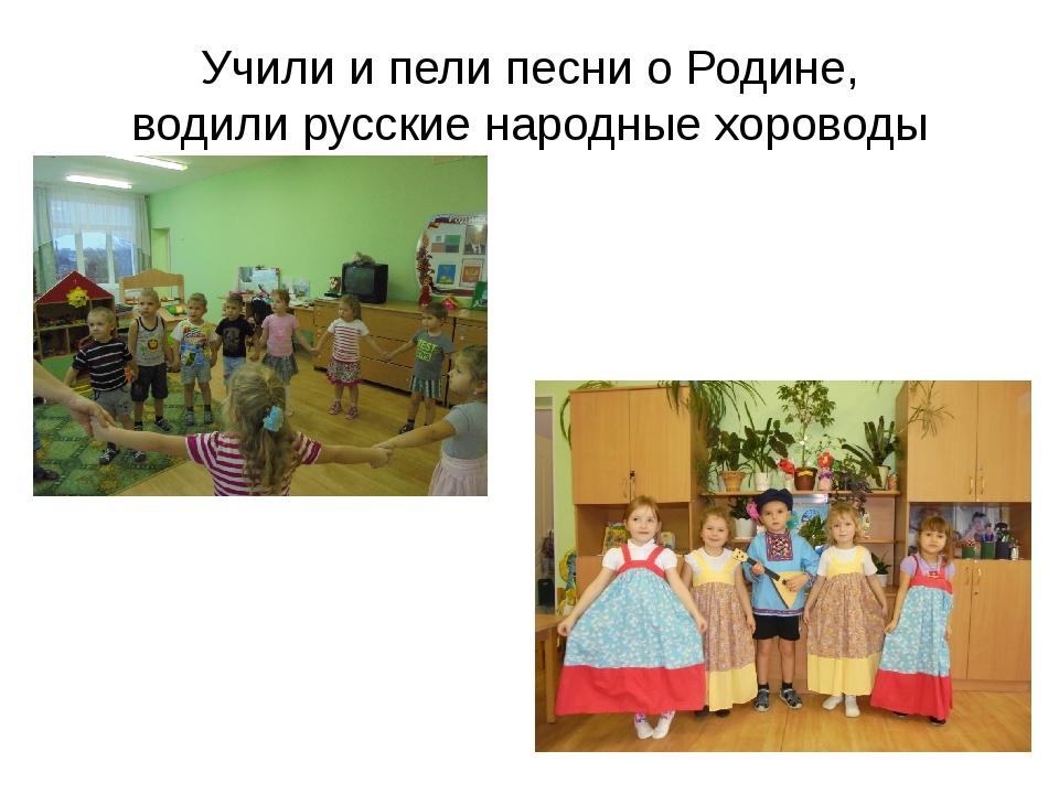 Учили и пели песни о Родине, водили русские народные хороводы