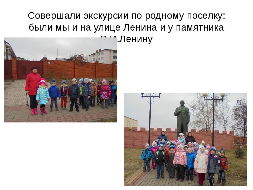 Совершали экскурсии по родному поселку: были мы и на улице Ленина и у памятни...