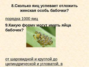 8.Сколько яиц успевает отложить женская особь бабочки? порядка 1000 яиц 9.Как