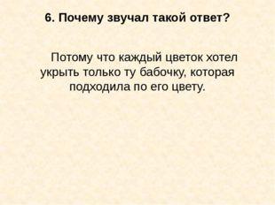 6. Почему звучал такой ответ? Потому что каждый цветок хотел укрыть только ту