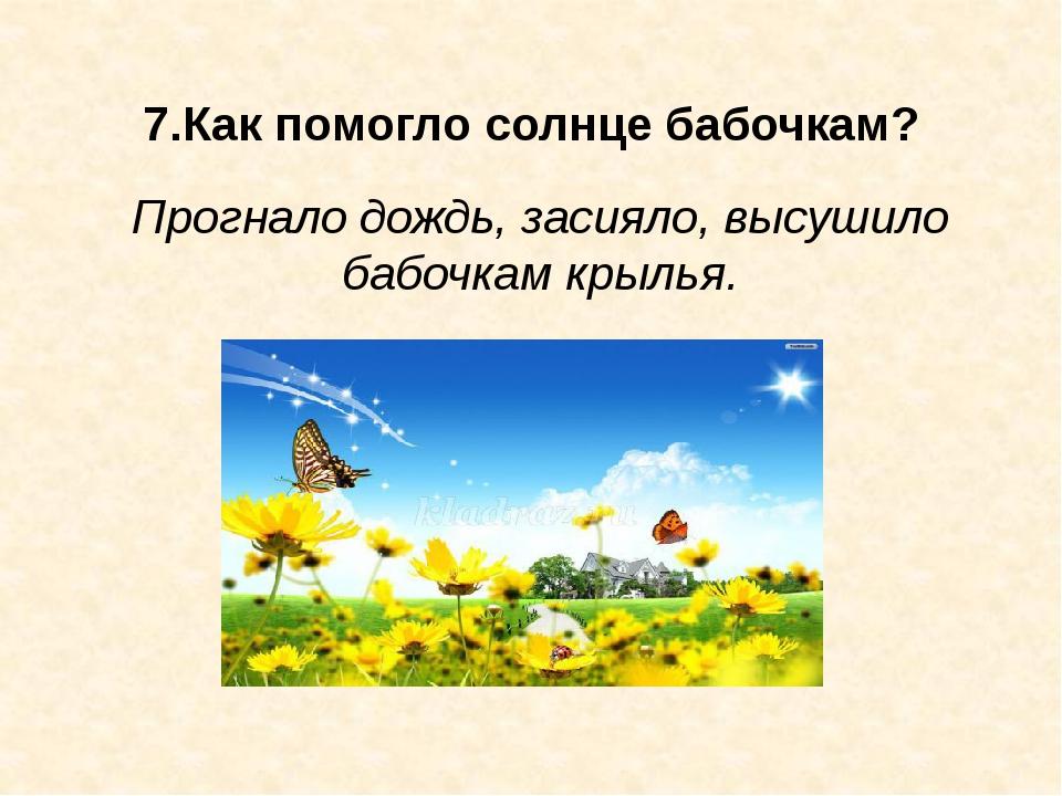 7.Как помогло солнце бабочкам? Прогнало дождь, засияло, высушило бабочкам кр...