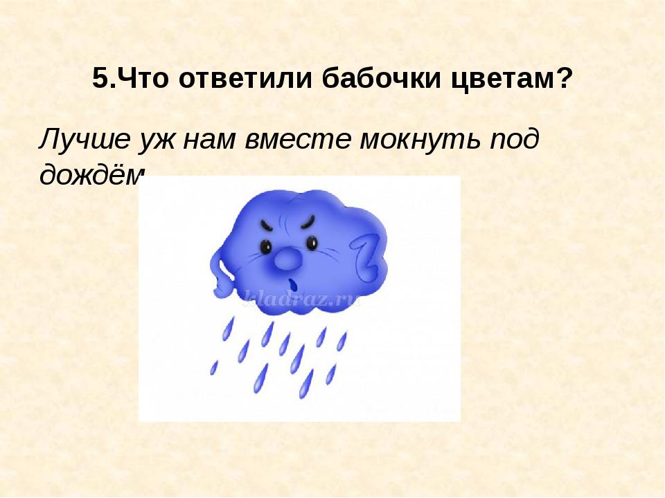 5.Что ответили бабочки цветам? Лучше уж нам вместе мокнуть под дождём.