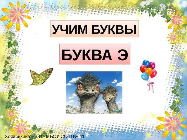 УЧИМ БУКВЫ БУКВА Э Хораськина Е. Ю. МБОУ СОШ № 41