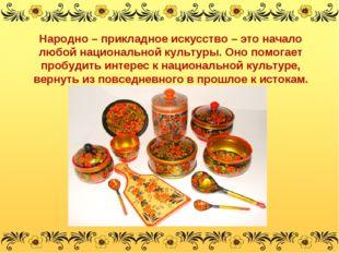 Народно – прикладное искусство – это начало любой национальной культуры. Оно
