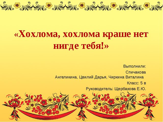«Хохлома, хохлома краше нет нигде тебя!» Выполнили: Спичакова Ангеликина, Цв...