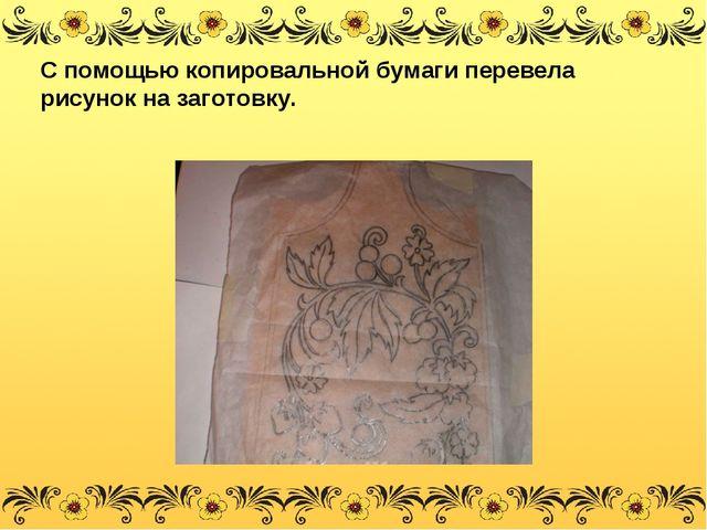 С помощью копировальной бумаги перевела рисунок на заготовку.
