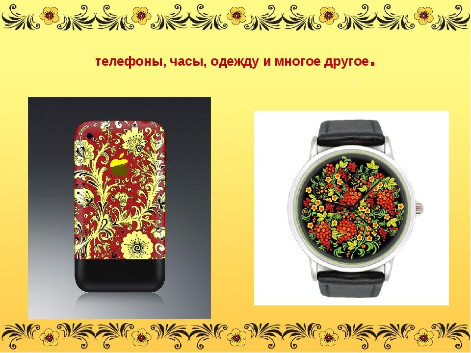 телефоны, часы, одежду и многое другое.