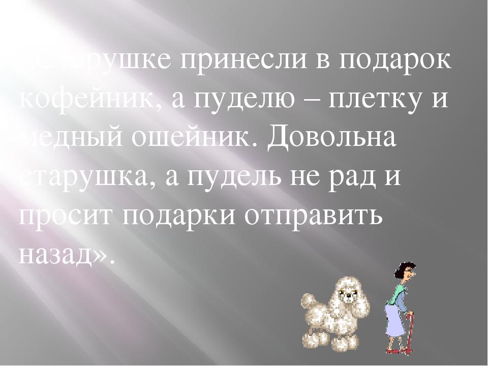 «Старушке принесли в подарок кофейник, а пуделю – плетку и медный ошейник. До...