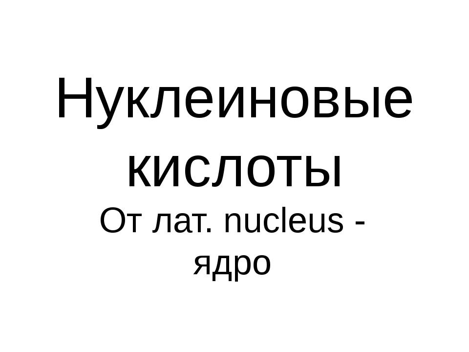 Нуклеиновые кислоты От лат. nucleus - ядро
