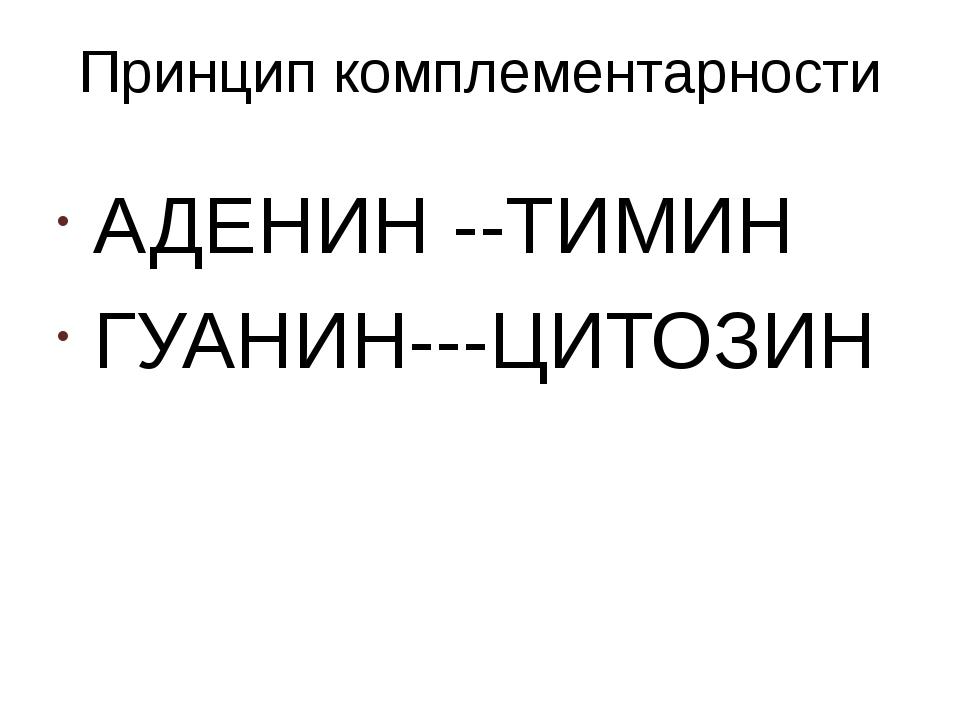 Принцип комплементарности АДЕНИН --ТИМИН ГУАНИН---ЦИТОЗИН