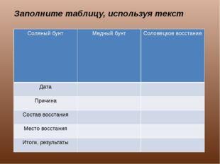 Заполните таблицу, используя текст Соляный бунт Медный бунт Соловецкоевосстан
