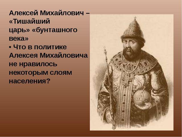 Алексей Михайлович – «Тишайший царь» «бунташного века» • Что в политике Алекс...
