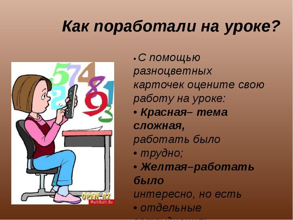 Как поработали на уроке? • С помощью разноцветных карточек оцените свою работ...