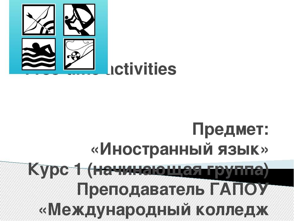 Free-time activities Предмет: «Иностранный язык» Курс 1 (начинающая группа) П...