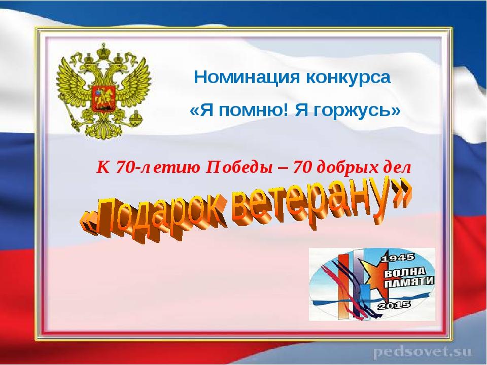 К 70-летию Победы – 70 добрых дел Номинация конкурса «Я помню! Я горжусь»