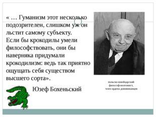 Юзеф Бохеньский « … Гуманизм этот несколько подозрителен, слишком уж он льсти