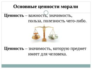 Основные ценности морали Ценность – важность, значимость, польза, полезность