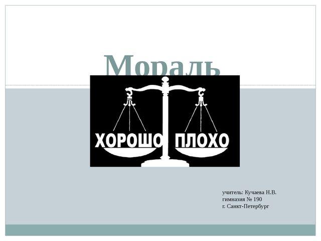 Мораль учитель: Кучаева Н.В. гимназия № 190 г. Санкт-Петербург