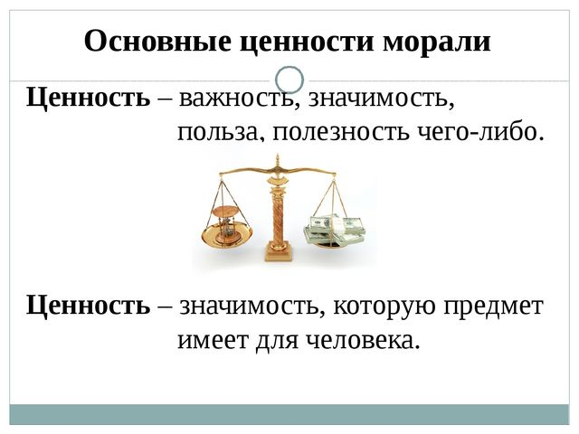 Основные ценности морали Ценность – важность, значимость, польза, полезность...