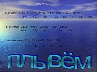 5 Округлить а) до десятых 6,713; 2,385; 16,051; 0,849; 9,25; 4,72; 3,481; 0,8