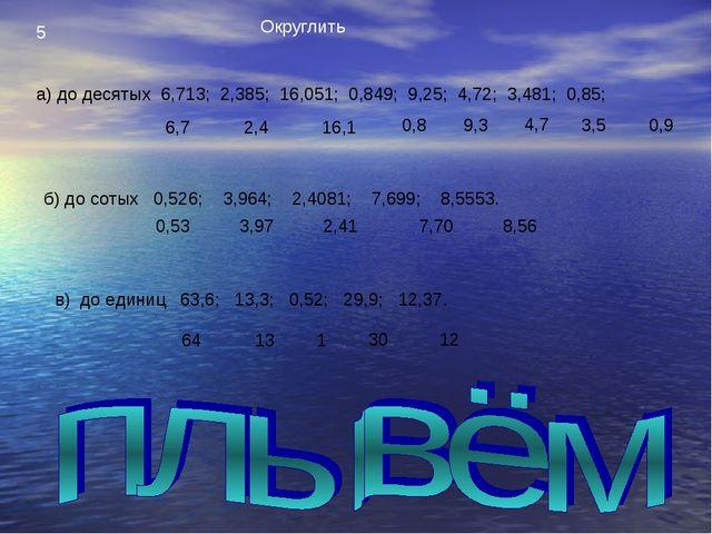 5 Округлить а) до десятых 6,713; 2,385; 16,051; 0,849; 9,25; 4,72; 3,481; 0,8...