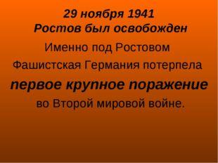29 ноября 1941 Ростов был освобожден Именно под Ростовом Фашистская Германия