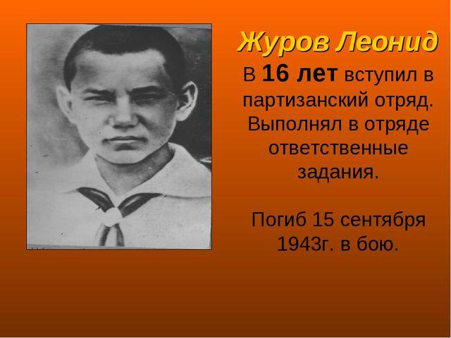 Журов Леонид В 16 лет вступил в партизанский отряд. Выполнял в отряде ответст...