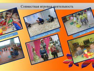 Совместная игровая деятельность Педагога с детьми Родителей с детьми Детей с