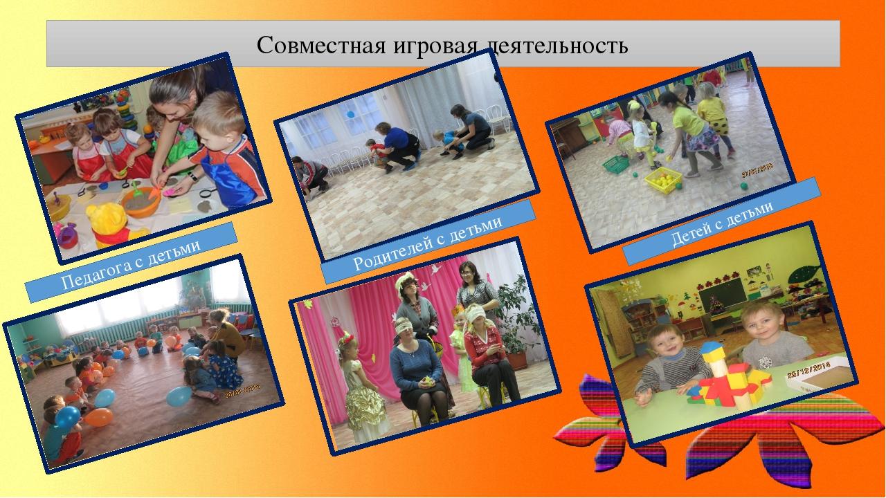 Совместная игровая деятельность Педагога с детьми Родителей с детьми Детей с...
